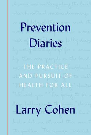 Prevention Diaries: The Practice and Pursuit of Health for All de Larry Cohen