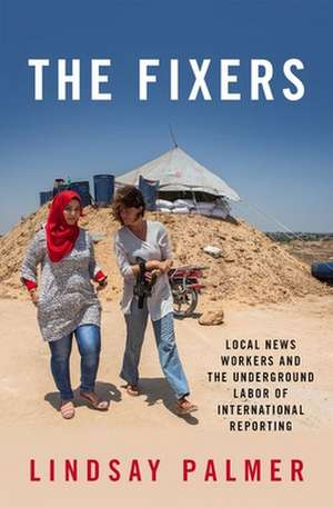 The Fixers: Local News Workers and the Underground Labor of International Reporting de Lindsay Palmer