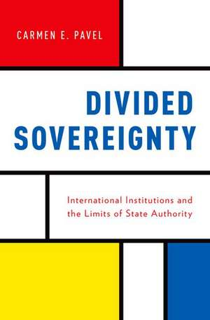 Divided Sovereignty: International Institutions and the Limits of State Authority de Carmen Pavel