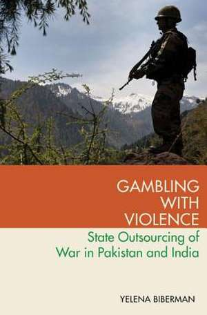 Gambling with Violence: State Outsourcing of War in Pakistan and India de Yelena Biberman