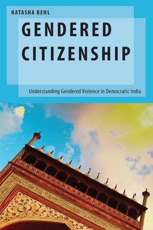 Gendered Citizenship: Understanding Gendered Violence in Democratic India de Natasha Behl