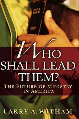 Who Shall Lead Them?: The Future of Ministry in America de Larry A. Witham