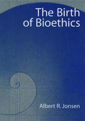 The Birth of Bioethics de Albert R. Jonsen