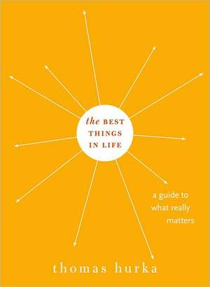 The Best Things in Life: A Guide to What Really Matters de Thomas Hurka