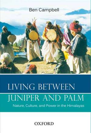 Living Between Juniper and Palm: Nature, Culture, and Power in the Himalayas de Ben Campbell