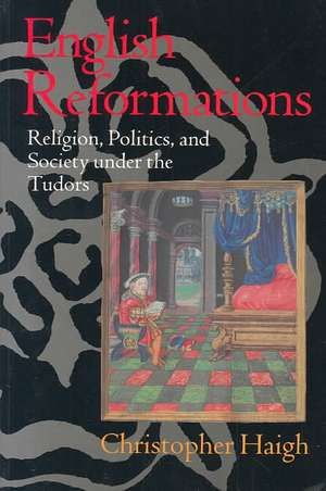 English Reformations: Religion, Politics, and Society under the Tudors de Christopher Haigh