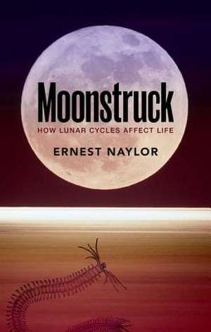 Moonstruck: How lunar cycles affect life de Ernest Naylor