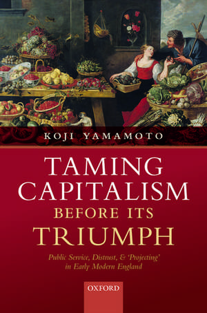 Taming Capitalism before its Triumph: Public Service, Distrust, and 'Projecting' in Early Modern England de Koji Yamamoto