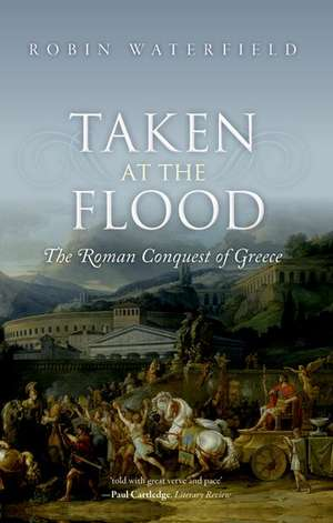 Taken at the Flood: The Roman Conquest of Greece de Robin Waterfield