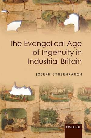The Evangelical Age of Ingenuity in Industrial Britain de Joseph Stubenrauch