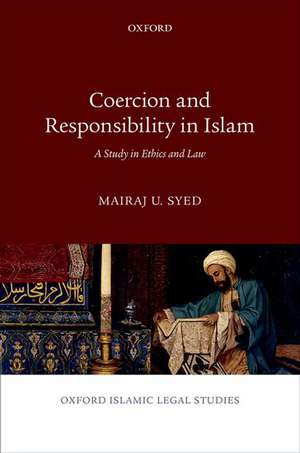 Coercion and Responsibility in Islam: A Study in Ethics and Law de Mairaj U. Syed