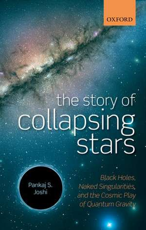 The Story of Collapsing Stars: Black Holes, Naked Singularities, and the Cosmic Play of Quantum Gravity de Pankaj S. Joshi