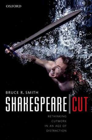 Shakespeare | Cut: Rethinking cutwork in an age of distraction de Bruce R. Smith