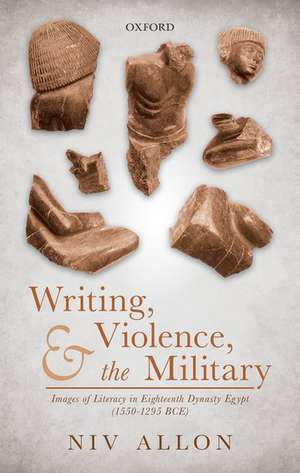 Writing, Violence, and the Military: Images of Literacy in Eighteenth Dynasty Egypt (1550-1295 BCE) de Niv Allon