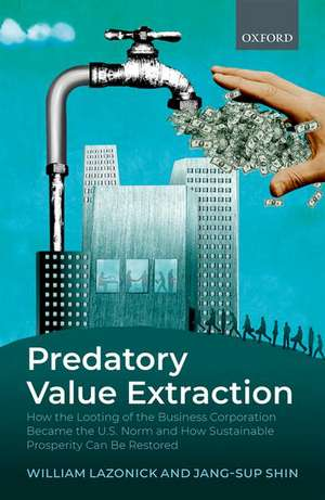 Predatory Value Extraction: How the Looting of the Business Enterprise Became the US Norm and How Sustainable Prosperity Can Be Restored de William Lazonick