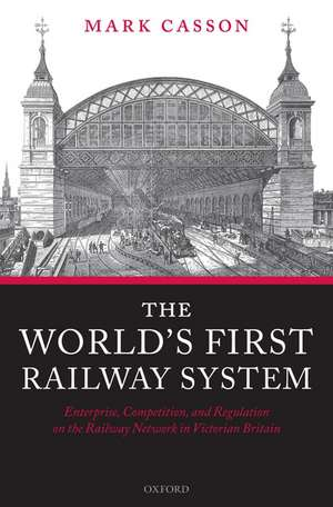 The World's First Railway System: Enterprise, Competition, and Regulation on the Railway Network in Victorian Britain de Mark Casson