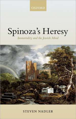 Spinoza's Heresy: Immortality and the Jewish Mind de Steven Nadler