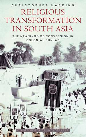 Religious Transformation in South Asia: The Meanings of Conversion in Colonial Punjab de Christopher Harding