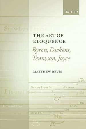 The Art of Eloquence: Byron, Dickens, Tennyson, Joyce de Matthew Bevis