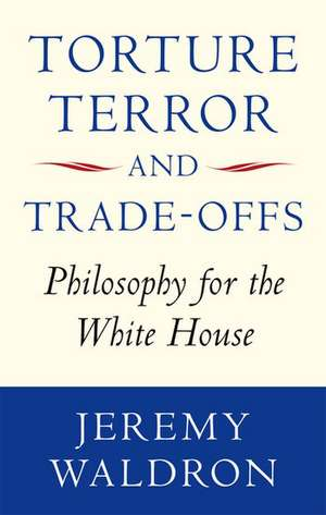 Torture, Terror, and Trade-Offs: Philosophy for the White House de Jeremy Waldron