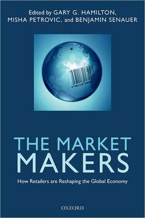 The Market Makers: How Retailers are Reshaping the Global Economy de Gary G. Hamilton