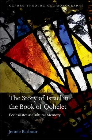 The Story of Israel in the Book of Qohelet: Ecclesiastes as Cultural Memory de Jennie Barbour