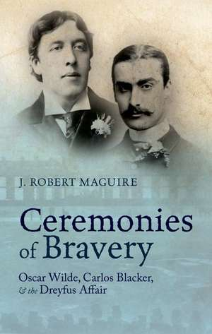 Ceremonies of Bravery: Oscar Wilde, Carlos Blacker, and the Dreyfus Affair de J. Robert Maguire