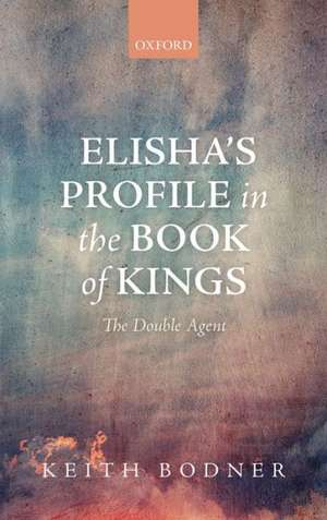 Elisha's Profile in the Book of Kings: The Double Agent de Keith Bodner