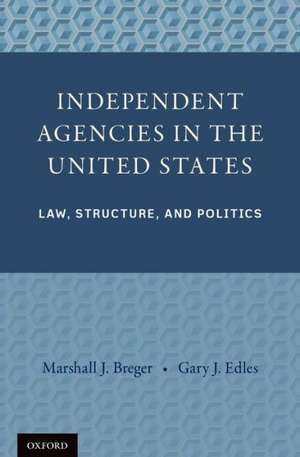 Independent Agencies in the United States: Law, Structure, and Politics de Marshall J. Breger