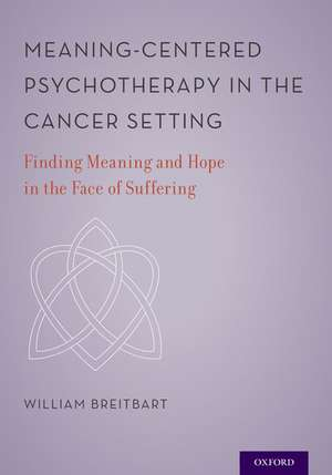 Meaning-Centered Psychotherapy in the Cancer Setting: Finding Meaning and Hope in the Face of Suffering de William S. Breitbart