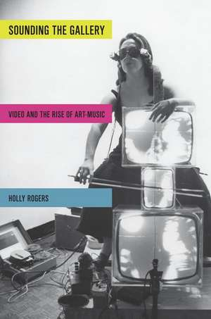 Sounding the Gallery: Video and the Rise of Art-Music de Holly Rogers