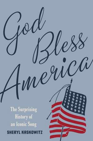 God Bless America: The Surprising History of an Iconic Song de Sheryl Kaskowitz