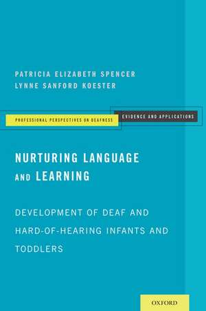 Nurturing Language and Learning: Development of Deaf and Hard-of-Hearing Infants and Toddlers de Patricia Elizabeth Spencer