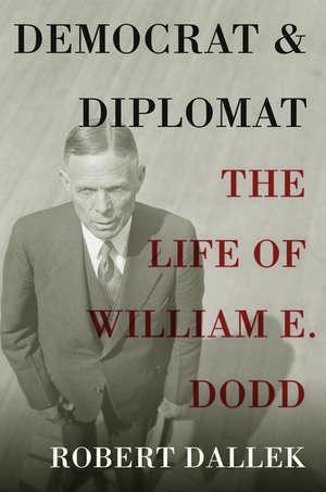 Democrat and Diplomat: The Life of William E. Dodd de Robert Dallek