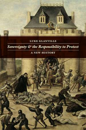 Sovereignty and the Responsibility to Protect: A New History de Luke Glanville
