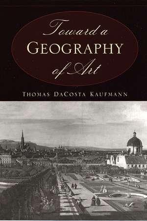Toward a Geography of Art de Thomas Dacosta Kaufmann