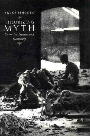 Theorizing Myth – Narrative, Ideology, and Scholarship de Bruce Lincoln
