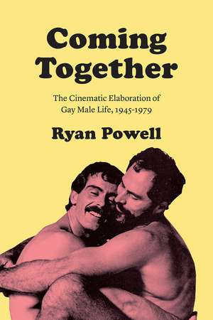 Coming Together: The Cinematic Elaboration of Gay Male Life, 1945-1979 de Ryan Powell