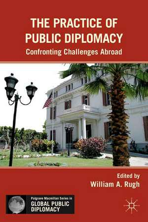 The Practice of Public Diplomacy: Confronting Challenges Abroad de W. Rugh