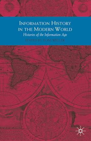 Information History in the Modern World: Histories of the Information Age de Toni Weller