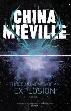 Mieville, C: Three Moments of an Explosion: Stories