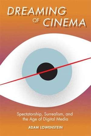 Dreaming of Cinema – Spectatorship, Surrealism, and the Age of Digital Media de Adam Lowenstein