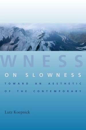 On Slowness – Toward an Aesthetic of the Contemporary de Lutz Koepnick
