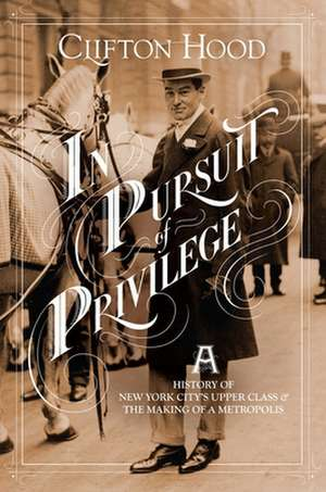 In Pursuit of Privilege – A History of New York City`s Upper Class and the Making of a Metropolis de Clifton Hood
