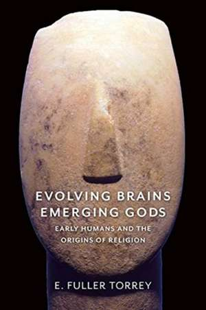 Evolving Brains, Emerging Gods – Early Humans and the Origins of Religion de E. Fuller Torrey