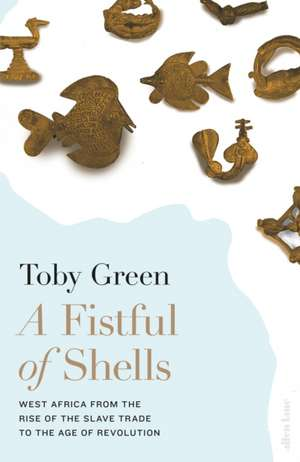 A Fistful of Shells: West Africa from the Rise of the Slave Trade to the Age of Revolution de Toby Green