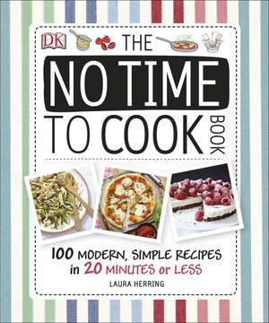 The No Time To Cook Book: 100 Modern, Simple Recipes in 20 Minutes or Less de Laura Herring