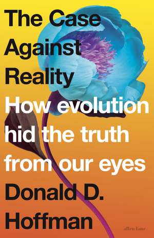 The Case Against Reality: How Evolution Hid the Truth from Our Eyes de Donald D. Hoffman
