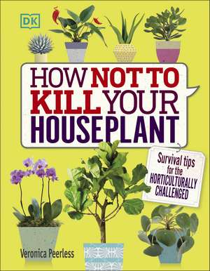 How Not to Kill Your Houseplant: Survival Tips for the Horticulturally Challenged de Veronica Peerless