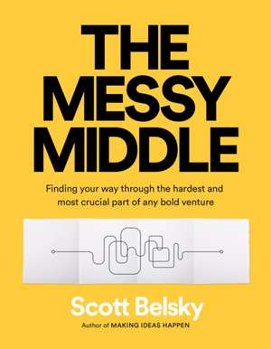 The Messy Middle: Finding Your Way Through the Hardest and Most Crucial Part of Any Bold Venture de Scott Belsky